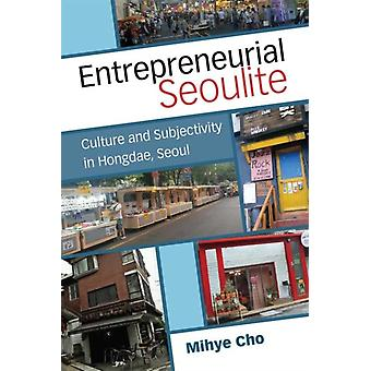 Entrepreneurial Seoulite  Culture and Subjectivity in Hongdae Seoul by Mihye Cho