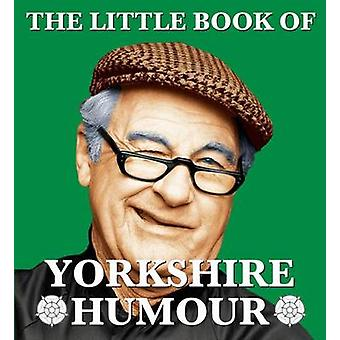 The Little Book of Yorkshire Humour by Edited by Mark Whitley
