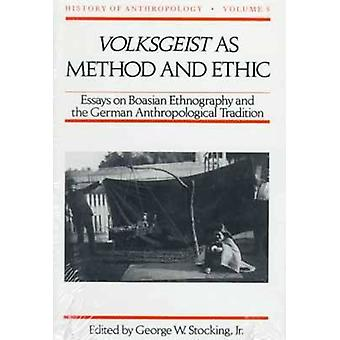 Volksgeist as Method and Ethic Essays on Boasian Ethnography and the German Anthropological Tradition by Stocking & George W.