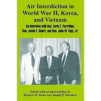 Air Interdiction in World War II Korea and Vietnam An Interview with General. Earle E. Partridge Gen. Jacob E. Smart and Gen. John W. Vogt Jr. by Kohn & Richard & H.