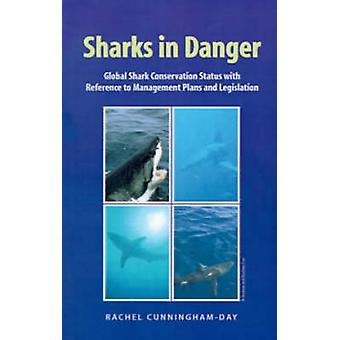 Sharks in Danger Global Shark Conservation Status with Reference to Management Plans and Legislation by CunninghamDay & Rachel