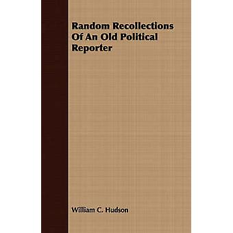 Random Recollections Of An Old Political Reporter by Hudson & William C.