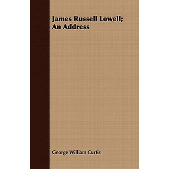 James Russell Lowell An Address by Curtis & George William