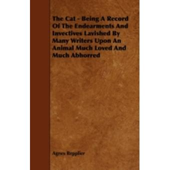 The Cat  Being A Record Of The Endearments And Invectives Lavished By Many Writers Upon An Animal Much Loved And Much Abhorred by Repplier & Agnes