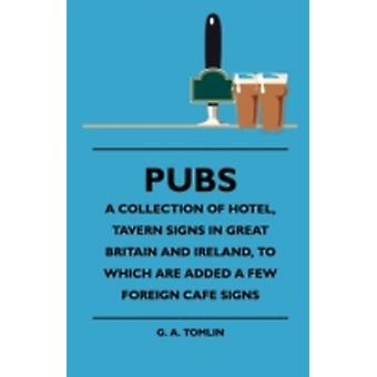 Pubs  A Collection Of Hotel Tavern Signs In Great Britain And Ireland To Which Are Added A Few Foreign Cafe Signs by Tomlin & G. A.