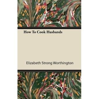 How to Cook Husbands by Worthington & Elizabeth Strong