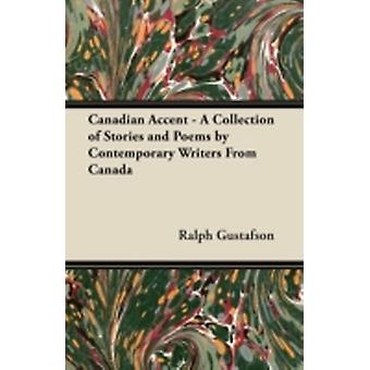 Canadian Accent  A Collection of Stories and Poems by Contemporary Writers From Canada by Gustafson & Ralph