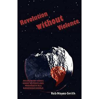 Revolution Without Violence An Ordinary Mans Guide to Peace and Prosperity in a Dangerous World by NoyesSmith & Rob