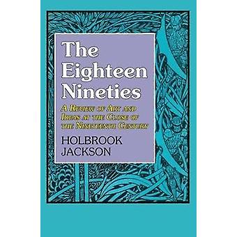 Eighteen Nineties A Review of Art and Ideas at the Close of the Nineteenth Century by Jackson & Holbrook