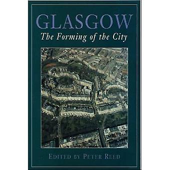 Glasgow - The Forming of the City (2nd Revised edition) by Peter Reed