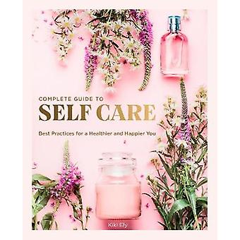 Complete Guide to Self-Care - Best Practices for a Healthier and Happi