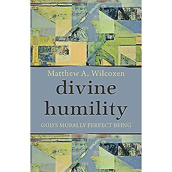Divine Humility - God's Morally Perfect Being by Matthew A. Wilcoxen -