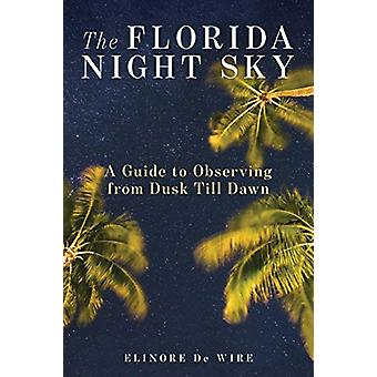 The Florida Night Sky - A Guide to Observing from Dusk Till Dawn by El