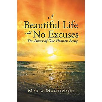 A Beautiful Life with No Excuses - The Power of One Human Being by Mar