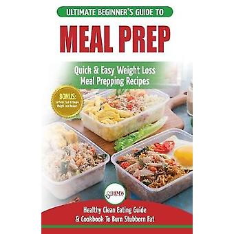 Meal Prep - The Ultimate Beginners Guide to Quick & Easy Weight Lo