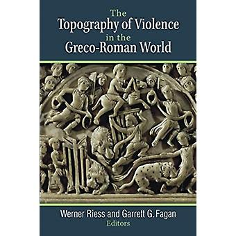 The Topography of Violence in the GrecoRoman World by Werner RiessGarrett G. Fagan