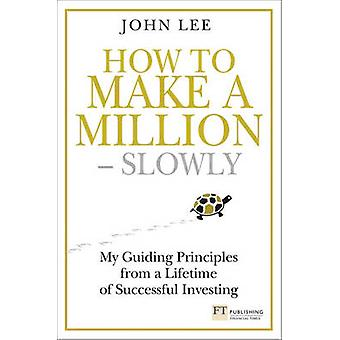How to Make a Million Slowly - My Guiding Principles from a Lifetime o