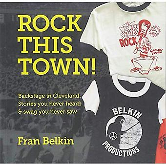 Rock This Town!: Backstage in Cleveland: Stories You Never Heard & Swag You Never Saw