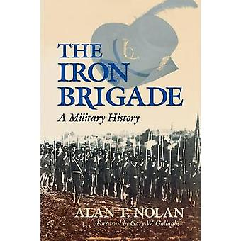 The Iron Brigade A Military History by Nolan & Alan T