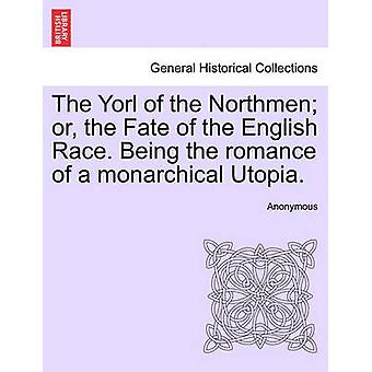 The Yorl of the Northmen or the Fate of the English Race. Being the romance of a monarchical Utopia. by Anonymous