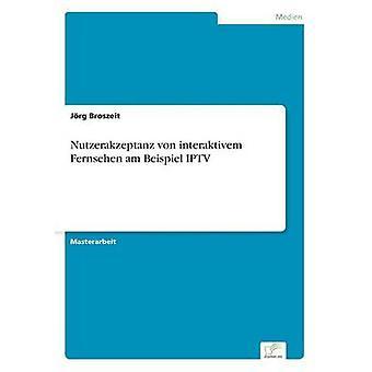 Nutzerakzeptanz von interaktivem Fernsehen am Beispiel IPTV by Broszeit & Jrg