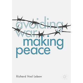 Avoiding War Making Peace by Richard Ned Lebow