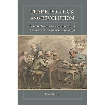 Trade Politics and Revolution  South Carolina and Britains Atlantic Commerce 17301790 by Huw David
