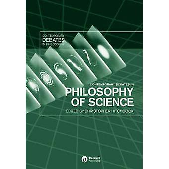 Contemporary Debates in Philosophy of Science by Edited by Christopher Hitchcock