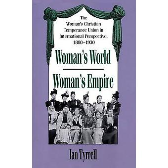 Womans WorldWomans Empire The Womans Christian Temperance Union in International Perspective 18801930 by Tyrrell & Ian
