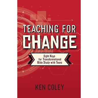 Teaching for Change Eight Keys for Transformational Bible Study with Teens by Coley & Ken