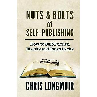 Nuts  Bolts of SelfPublishing How to SelfPublish Ebooks and Paperbacks by Longmuir & Chris