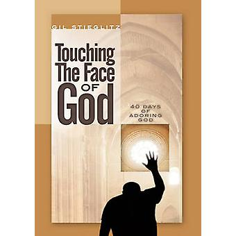 Touching the Face of God 40 Days of Adoring God by Stieglitz & Gil