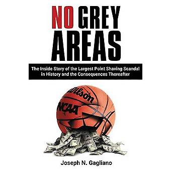 No Grey Areas The Inside Story of the Largest Point Shaving Scandal in History and the Consequences Thereafter by Gagliano & Joseph N.