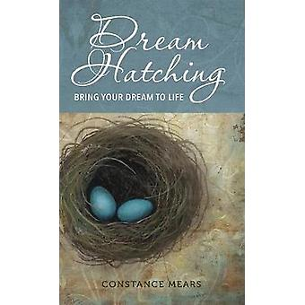 Dream Hatching Bring Your Dream to Life by Mears & Constance