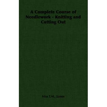 A Complete Course of Needlework  Knitting and Cutting Out by James & Miss T. M. T. M.