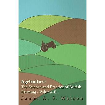 Agriculture  The Science And Practice Of British Farming  Volume II by Watson & James A. S.