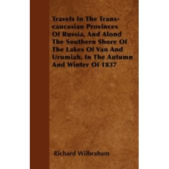 Travels In The Transcaucasian Provinces Of Russia And Alond The Southern Shore Of The Lakes Of Van And Urumiah In The Autumn And Winter Of 1837 by Wilbraham & Richard