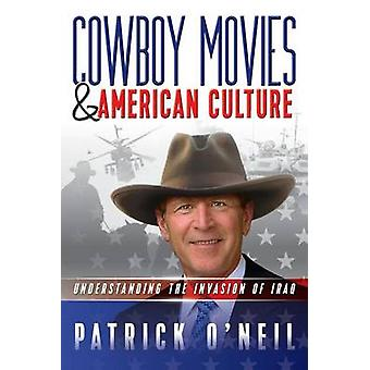 Cowboy Movies  American Culture Understanding the Invasion of Iraq by ONeil & Patrick