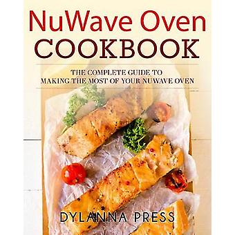 NuWave Oven Cookbook The Complete Guide to Making the Most of Your NuWave Oven by Dylanna Press