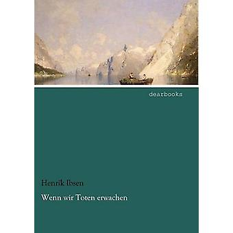 Wenn Wir Toten Erwachen by Ibsen & Henrik Johan