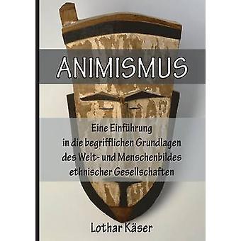 Animismus Eine Einfuhrung in Die Begrifflichen Grundlagen Des Welt Und Menschenbildes Ethnischer Gesellschaften by Kser & Lothar