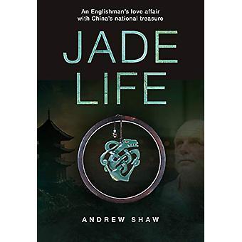 Jade Life - An Englishman's Love Affair with China's National Treasure