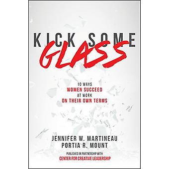 KICK SOME GLASS10 WAYS WOMEN SUCCEED IN WRKPLC ON OWN TERMS by Martineau & JenniferMount & Portia