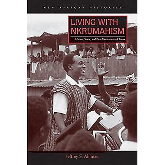 Vivant avec Nkrumahism: Nation, état et panafricanisme au Ghana (nouvelles histoires africaines)