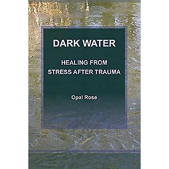 Dark Water Healing from Stress After Trauma by Opal Rose - 9780985510