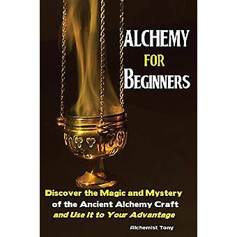 Alchemy For Beginners - Discover the Magic and Mystery of the Ancient