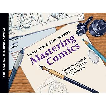 Mastering Comics Drawing Words  Writing Pictures Continued by Jessica AbelMatt Madden