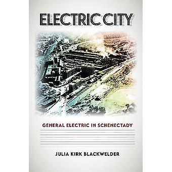 Electric City - General Electric in Schenectady by Julia Kirk Blackwel
