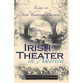 Théâtre irlandais en Amérique - essais sur la Diaspora irlandaise de théâtre de John