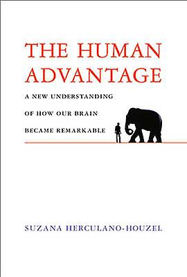 The Human Advantage  How Our Brains Became Remarkable by Suzana Herculano Houzel